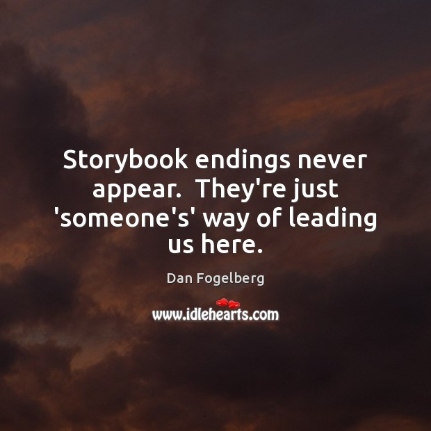 Storybook endings never appear.  They're just 'someone's' way of leading us here. Image