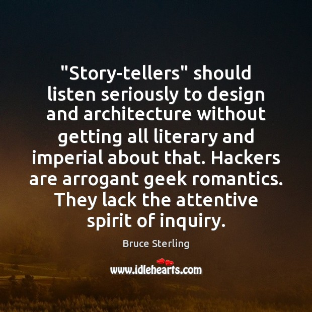 """""""Story-tellers"""" should listen seriously to design and architecture without getting all literary Bruce Sterling Picture Quote"""