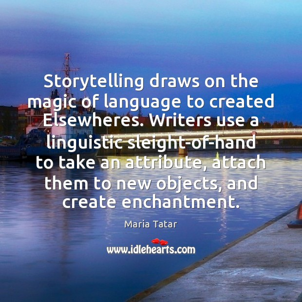 Storytelling draws on the magic of language to created Elsewheres. Writers use Image