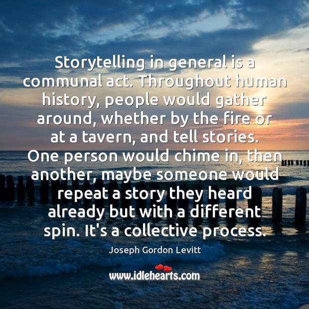 Storytelling in general is a communal act. Throughout human history, people would Joseph Gordon Levitt Picture Quote