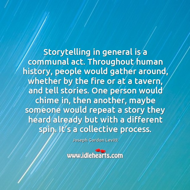 Storytelling in general is a communal act. Throughout human history, people would Image