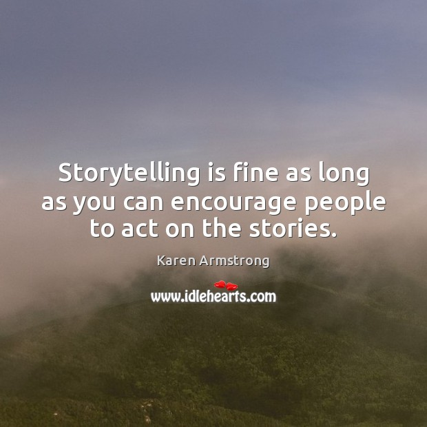 Storytelling is fine as long as you can encourage people to act on the stories. Karen Armstrong Picture Quote