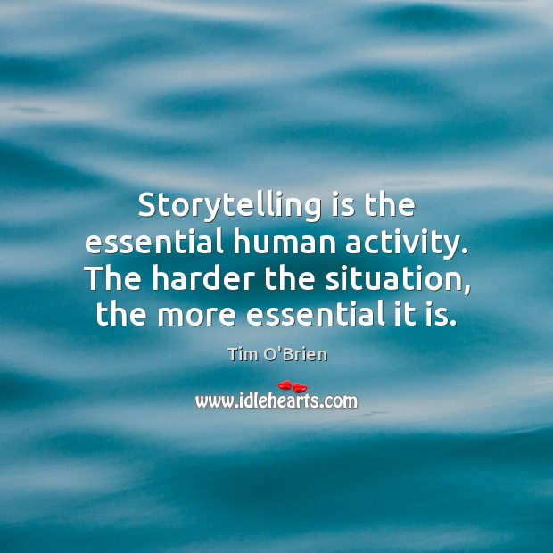 Storytelling is the essential human activity. The harder the situation, the more Tim O'Brien Picture Quote