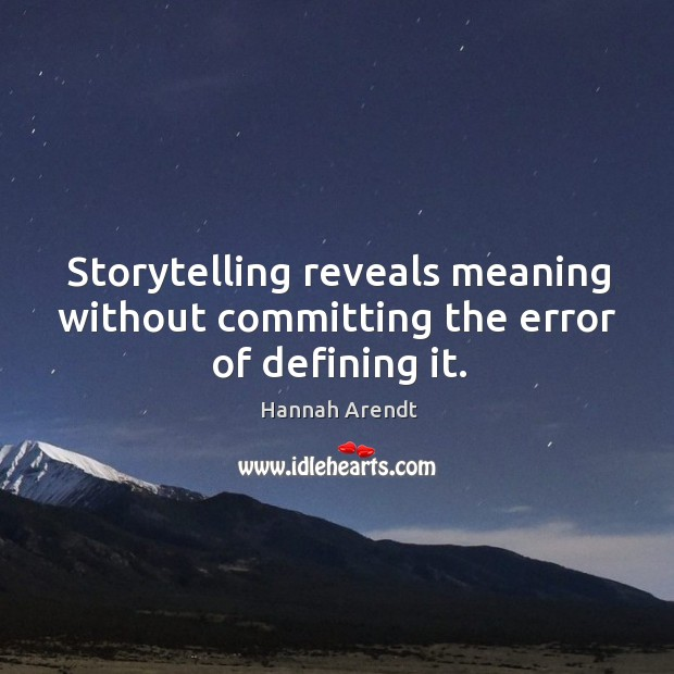 Storytelling reveals meaning without committing the error of defining it. Image