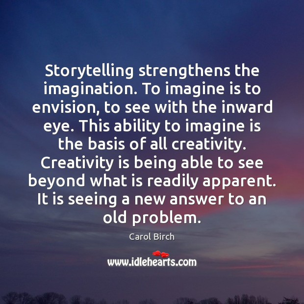 Storytelling strengthens the imagination. To imagine is to envision, to see with Image