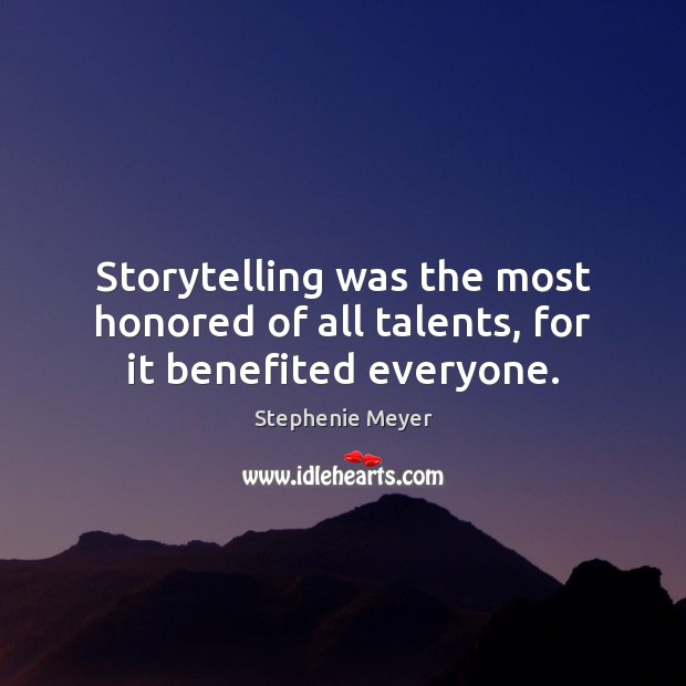 Storytelling was the most honored of all talents, for it benefited everyone. Stephenie Meyer Picture Quote