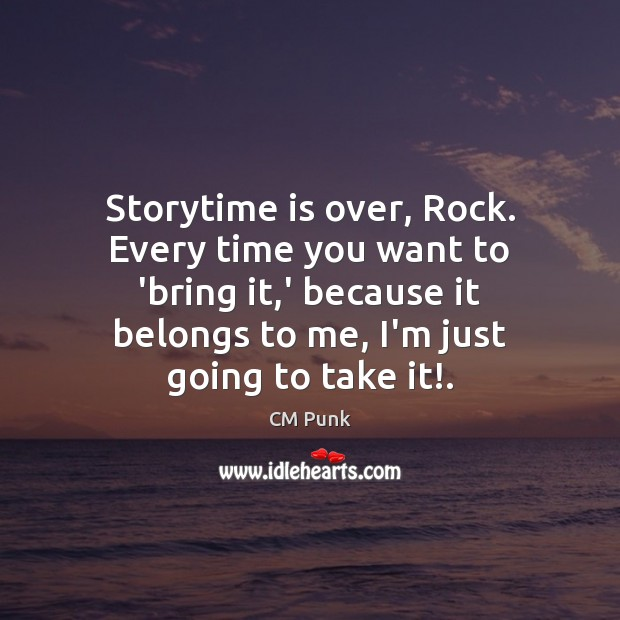 Image, Storytime is over, Rock. Every time you want to 'bring it,'