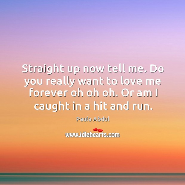 Image, Straight up now tell me. Do you really want to love me forever oh oh oh. Or am I caught in a hit and run.