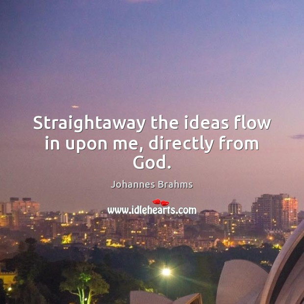 Straightaway the ideas flow in upon me, directly from God. Image