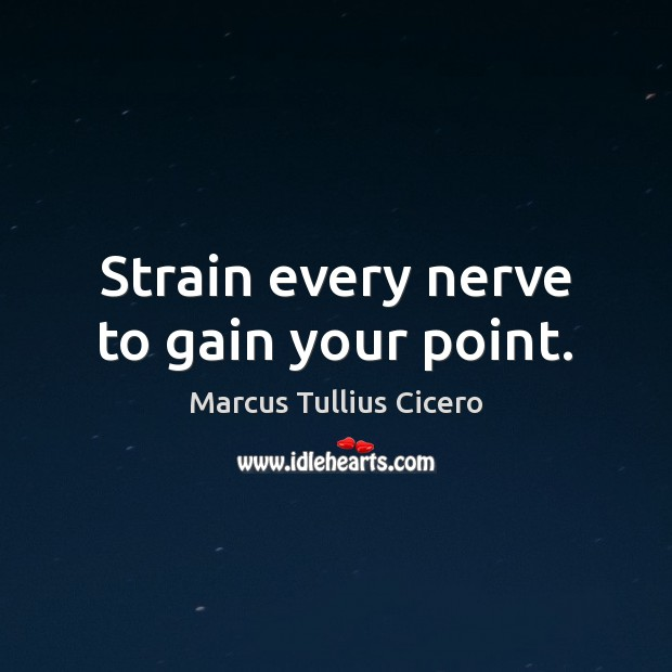Strain every nerve to gain your point. Image