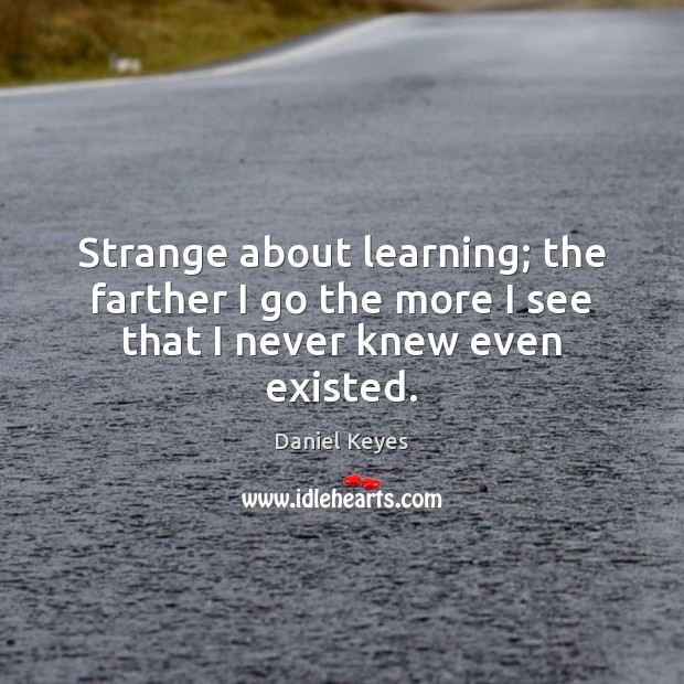Strange about learning; the farther I go the more I see that I never knew even existed. Daniel Keyes Picture Quote