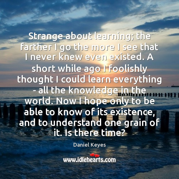 Strange about learning; the farther I go the more I see that Daniel Keyes Picture Quote