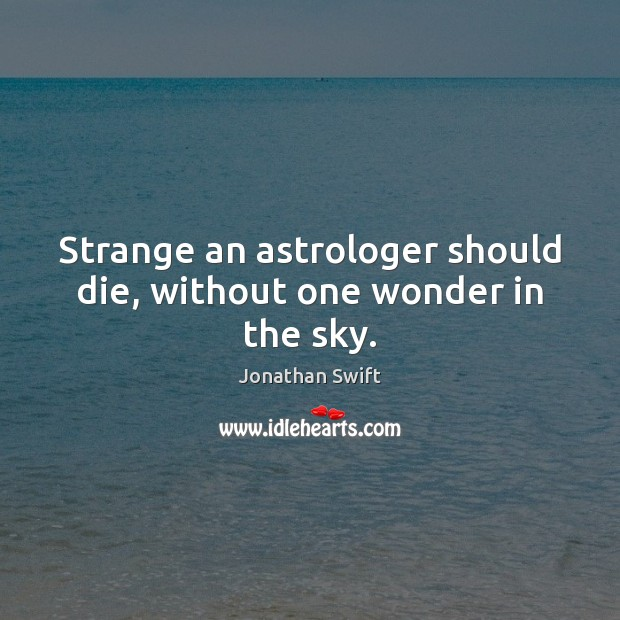 Strange an astrologer should die, without one wonder in the sky. Image