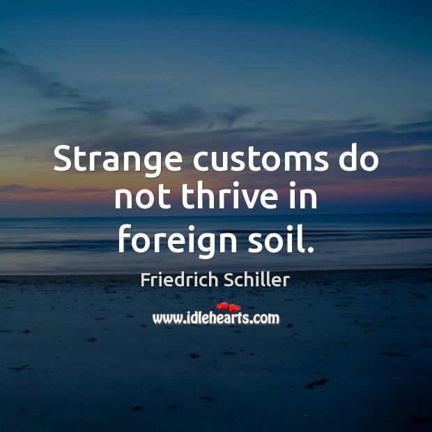 Strange customs do not thrive in foreign soil. Friedrich Schiller Picture Quote
