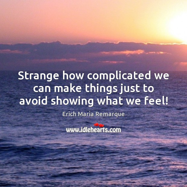 Strange how complicated we can make things just to avoid showing what we feel! Erich Maria Remarque Picture Quote