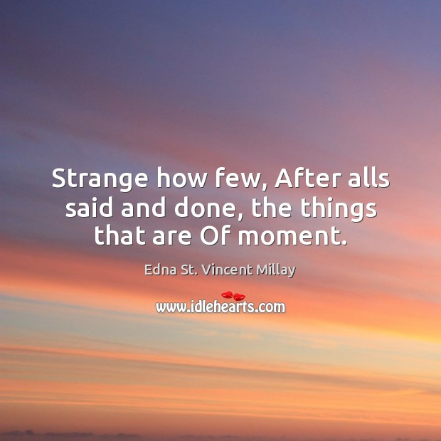 Strange how few, After alls said and done, the things that are Of moment. Edna St. Vincent Millay Picture Quote