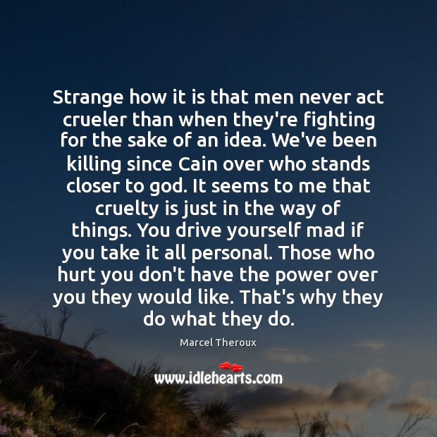 Strange how it is that men never act crueler than when they're Image