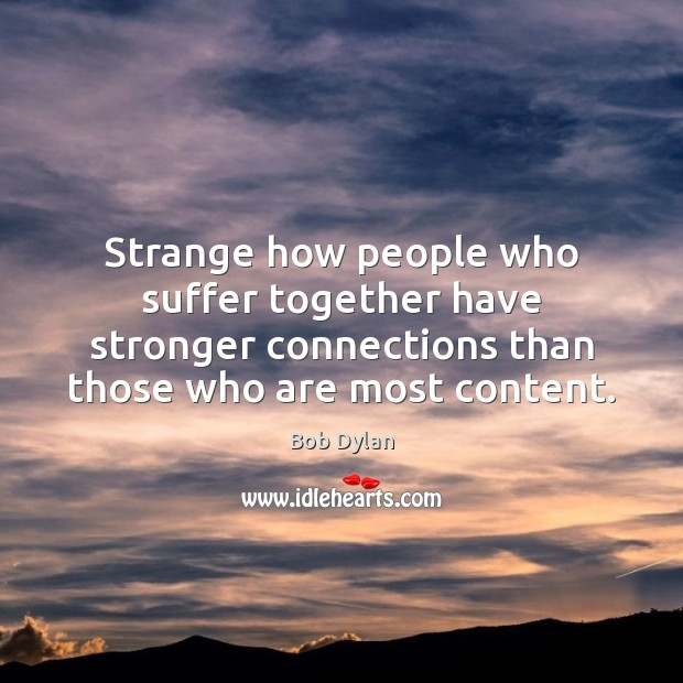 Strange how people who suffer together have stronger connections than those who Bob Dylan Picture Quote