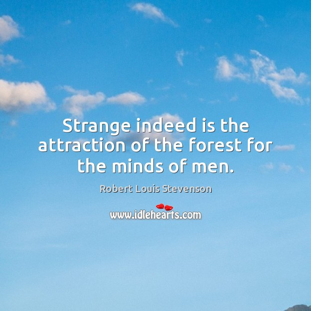 Strange indeed is the attraction of the forest for the minds of men. Robert Louis Stevenson Picture Quote