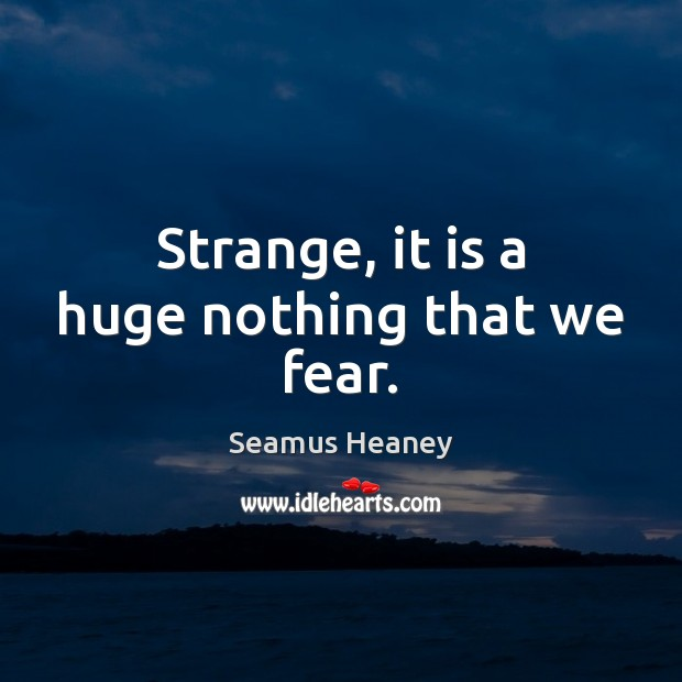 Strange, it is a huge nothing that we fear. Seamus Heaney Picture Quote