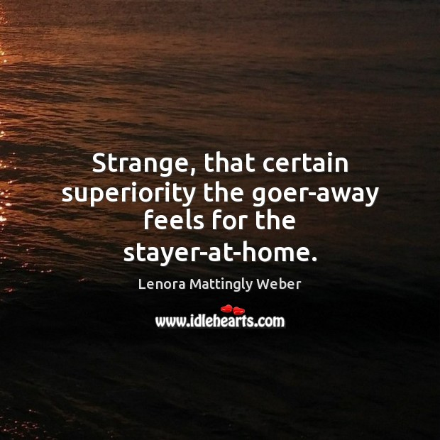 Strange, that certain superiority the goer-away feels for the stayer-at-home. Image
