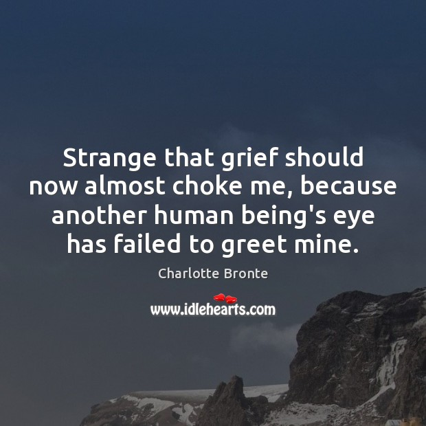 Strange that grief should now almost choke me, because another human being's Charlotte Bronte Picture Quote