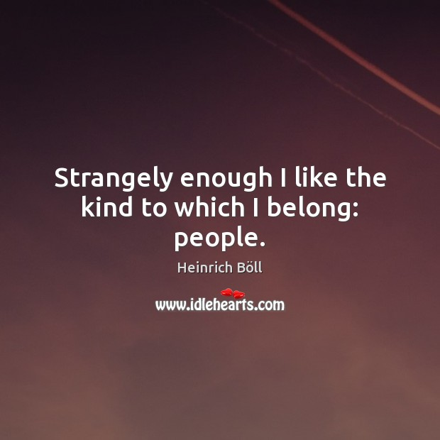 Strangely enough I like the kind to which I belong: people. Image
