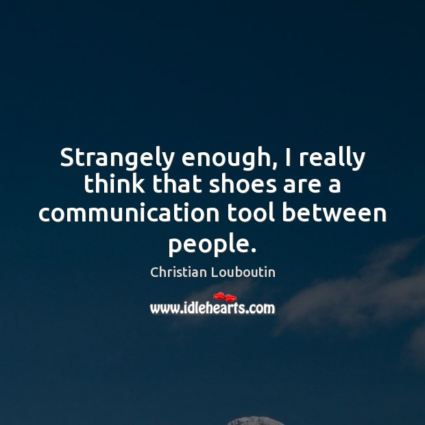 Strangely enough, I really think that shoes are a communication tool between people. Image