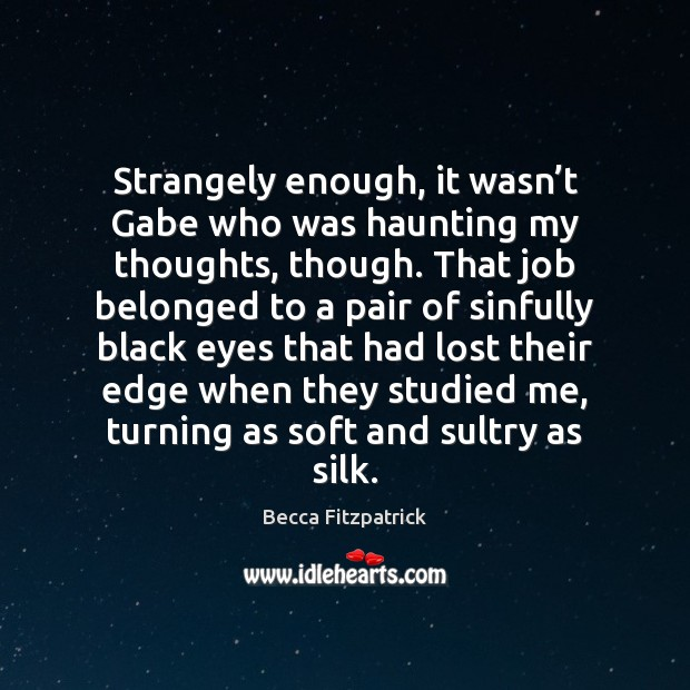 Strangely enough, it wasn't Gabe who was haunting my thoughts, though. Becca Fitzpatrick Picture Quote