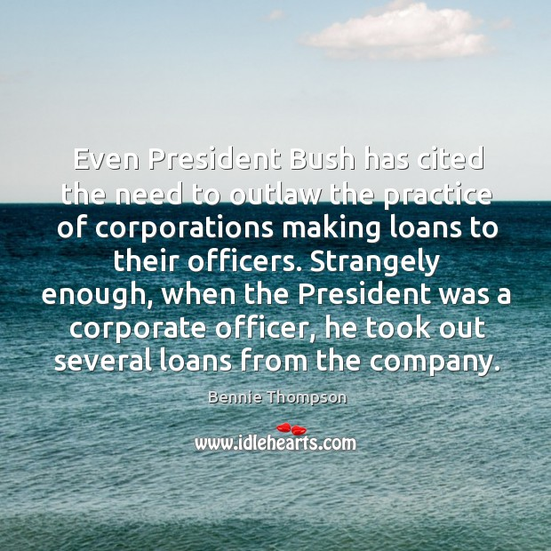Strangely enough, when the president was a corporate officer, he took out several loans from the company. Bennie Thompson Picture Quote