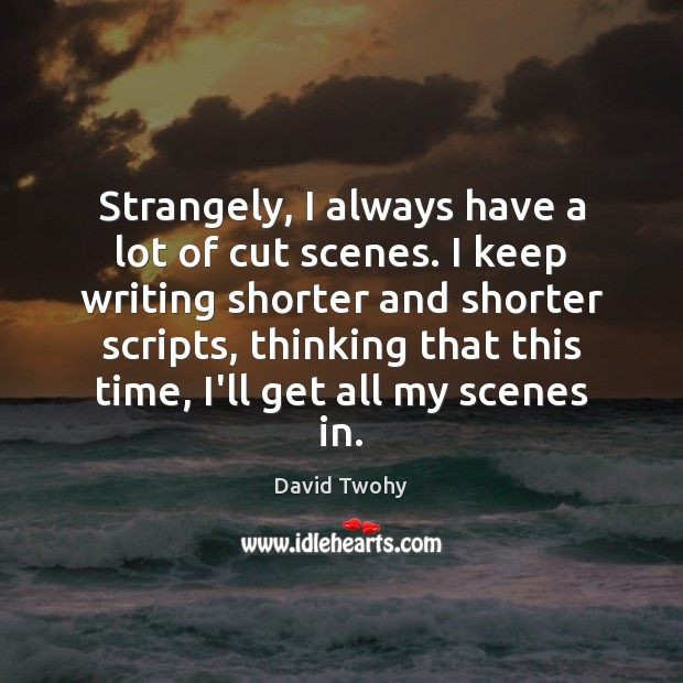Strangely, I always have a lot of cut scenes. I keep writing Image