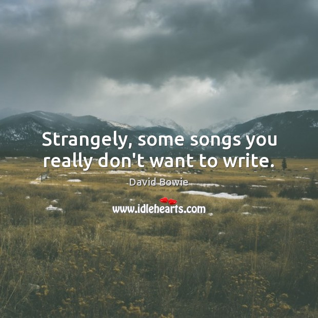 Strangely, some songs you really don't want to write. David Bowie Picture Quote