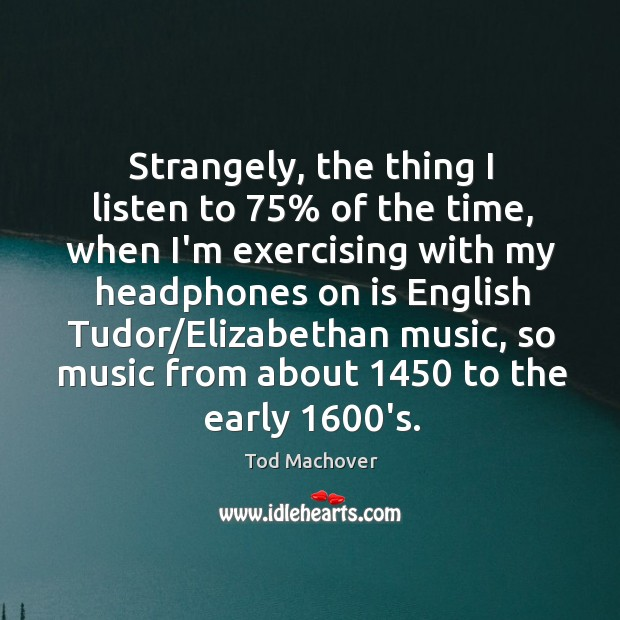 Strangely, the thing I listen to 75% of the time, when I'm exercising Tod Machover Picture Quote