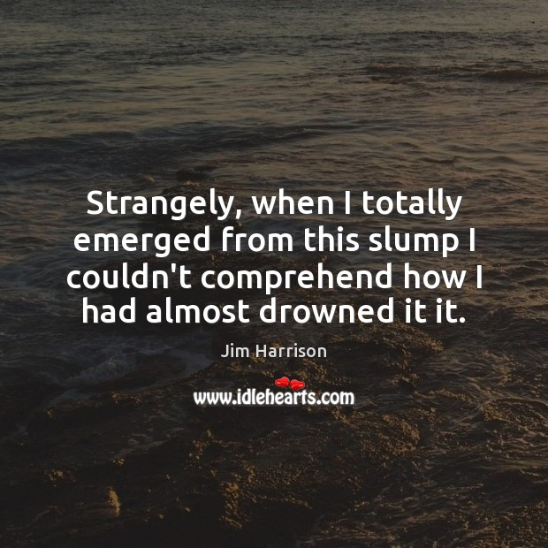 Strangely, when I totally emerged from this slump I couldn't comprehend how Jim Harrison Picture Quote