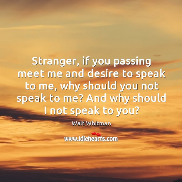Stranger, if you passing meet me and desire to speak to me, why should you not speak to me? Image