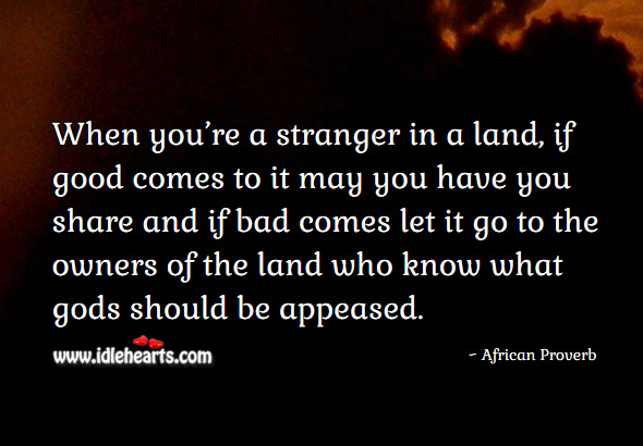 Image, When you're a stranger in a land, if good comes to it may you have you share