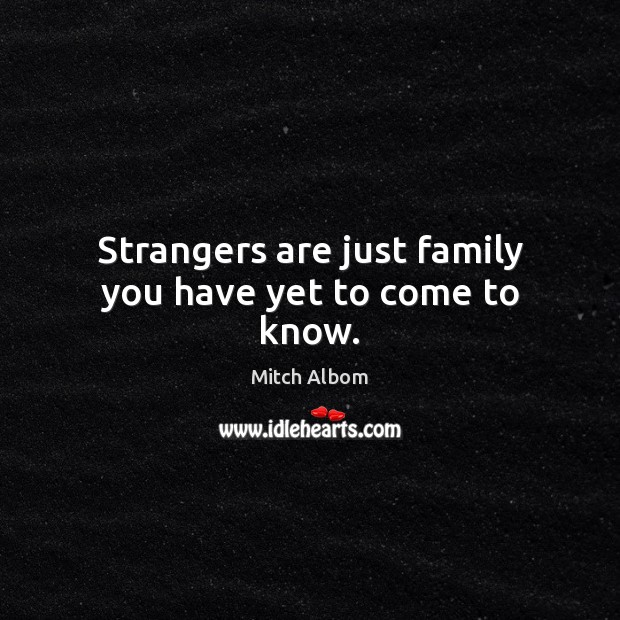 Strangers are just family you have yet to come to know. Mitch Albom Picture Quote