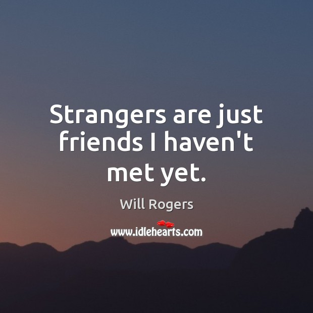 Strangers are just friends I haven't met yet. Image