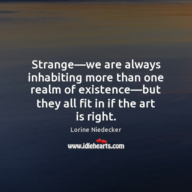 Strange—we are always inhabiting more than one realm of existence—but Lorine Niedecker Picture Quote