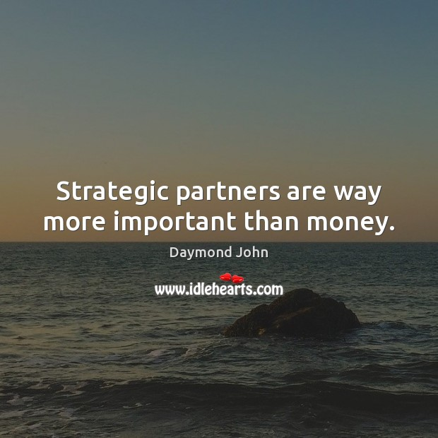 Image, Strategic partners are way more important than money.