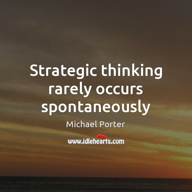 Strategic thinking rarely occurs spontaneously Michael Porter Picture Quote
