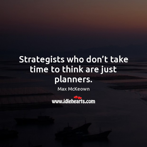 Image, Strategists who don't take time to think are just planners.