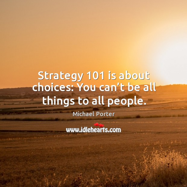 Strategy 101 is about choices: you can't be all things to all people. Michael Porter Picture Quote