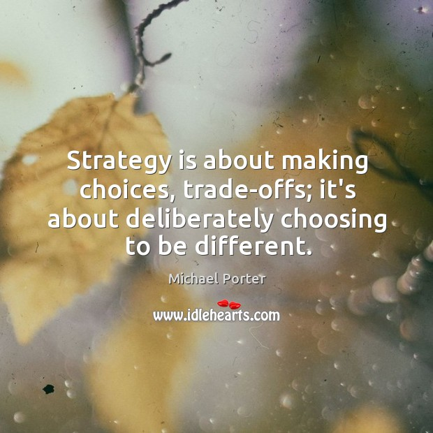 Strategy is about making choices, trade-offs; it's about deliberately choosing to be Michael Porter Picture Quote