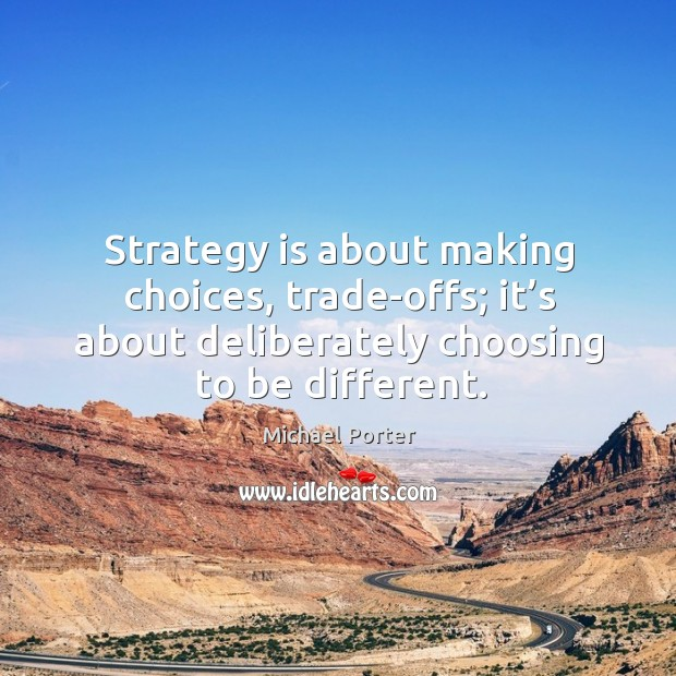 Strategy is about making choices, trade-offs; it's about deliberately choosing to be different. Michael Porter Picture Quote