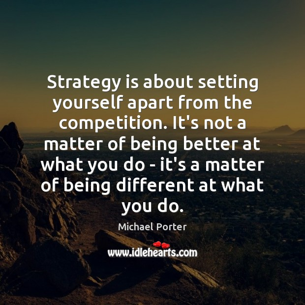 Strategy is about setting yourself apart from the competition. It's not a Michael Porter Picture Quote