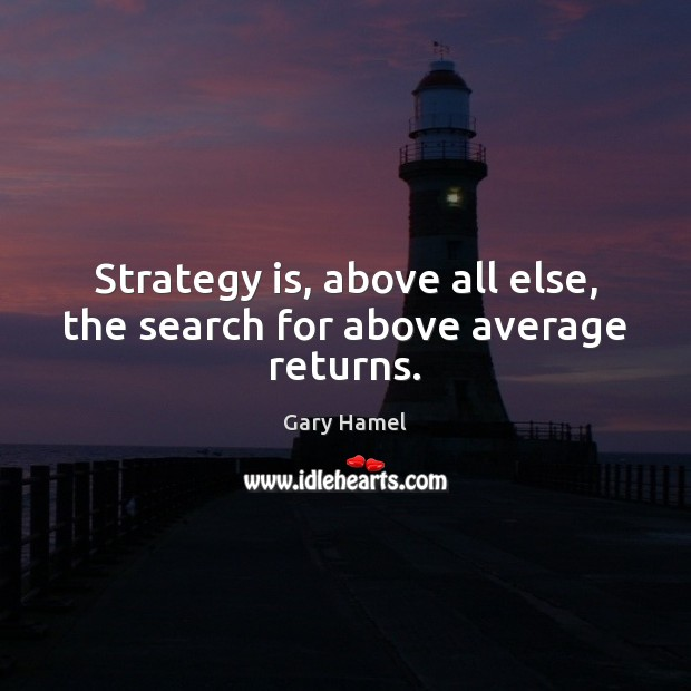 Strategy is, above all else, the search for above average returns. Image