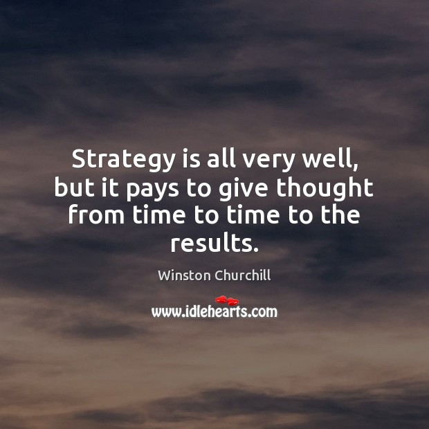 Strategy is all very well, but it pays to give thought from time to time to the results. Winston Churchill Picture Quote
