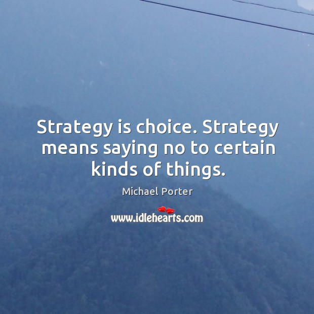 Strategy is choice. Strategy means saying no to certain kinds of things. Michael Porter Picture Quote