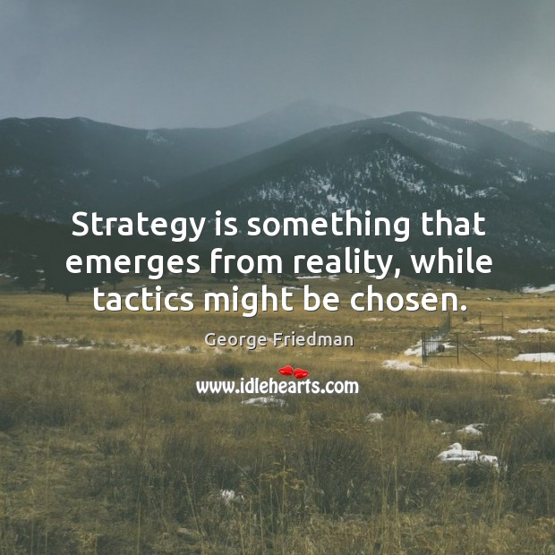 Strategy is something that emerges from reality, while tactics might be chosen. George Friedman Picture Quote
